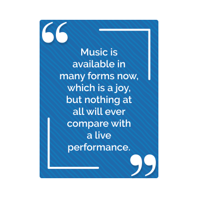 Music is available in many forms now, which is a joy, but nothing at all will ever compare with a live performance,